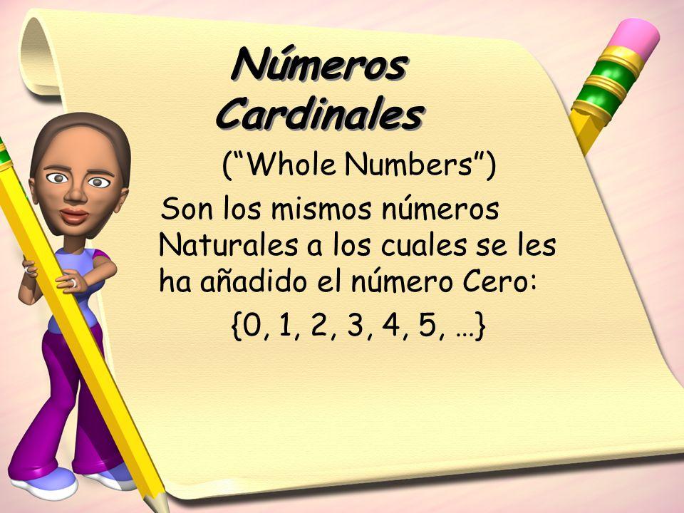Números Cardinales (Whole Numbers) Son los mismos números Naturales a los cuales se les ha añadido el número Cero: {0, 1, 2, 3, 4, 5, …}