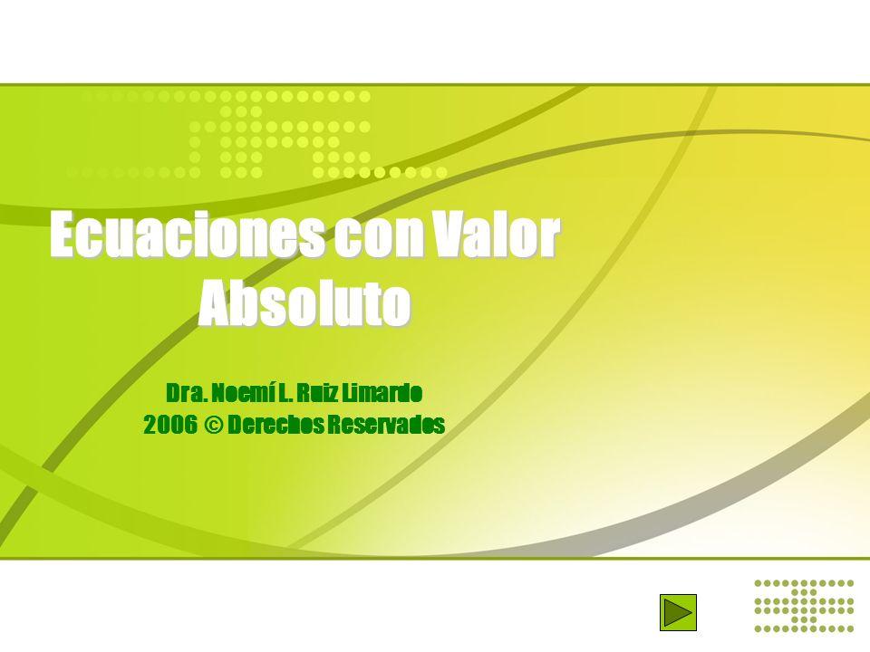 Ecuaciones con Valor Absoluto Dra. Noemí L. Ruiz Limardo 2006 © Derechos Reservados