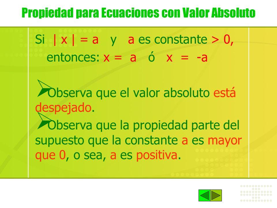 Propiedad para Ecuaciones con Valor Absoluto Si | x | = a y a es constante > 0, entonces: x = a ó x = -a Observa que el valor absoluto está despejado.