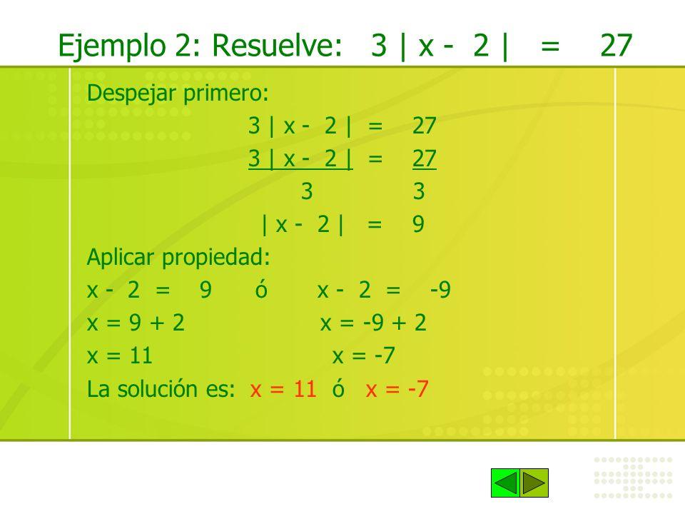 Ejemplo 2: Resuelve: 3 | x - 2 | = 27 Despejar primero: 3 | x - 2 | = 27 3 3 | x - 2 | = 9 Aplicar propiedad: x - 2 = 9 ó x - 2 = -9 x = 9 + 2 x = -9