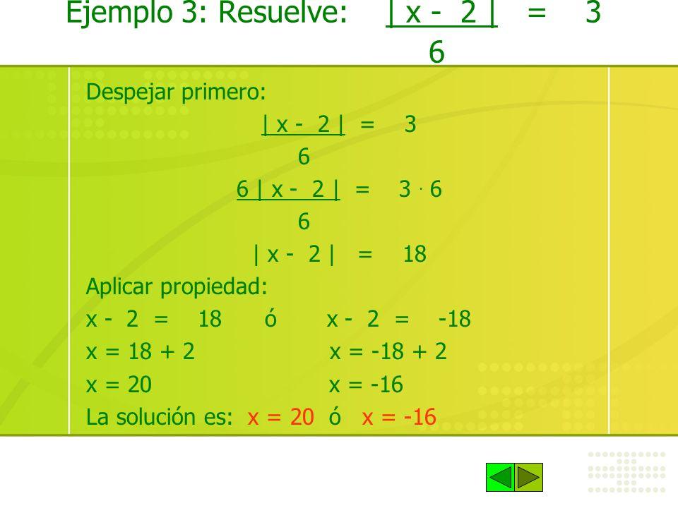 Ejemplo 3: Resuelve: | x - 2 | = 3 6 Despejar primero: | x - 2 | = 3 6 6 | x - 2 | = 3. 6 6 | x - 2 | = 18 Aplicar propiedad: x - 2 = 18 ó x - 2 = -18