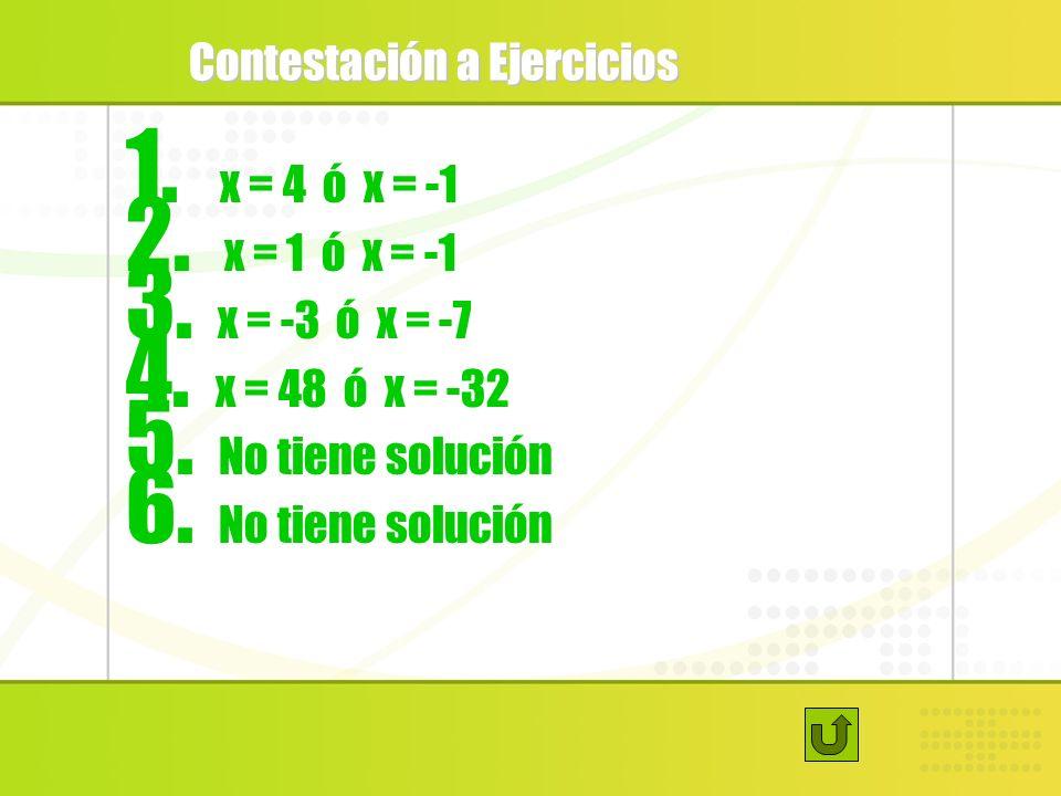 Contestación a Ejercicios 1. x = 4 ó x = -1 2. x = 1 ó x = -1 3. x = -3 ó x = -7 4. x = 48 ó x = -32 5. No tiene solución 6. No tiene solución