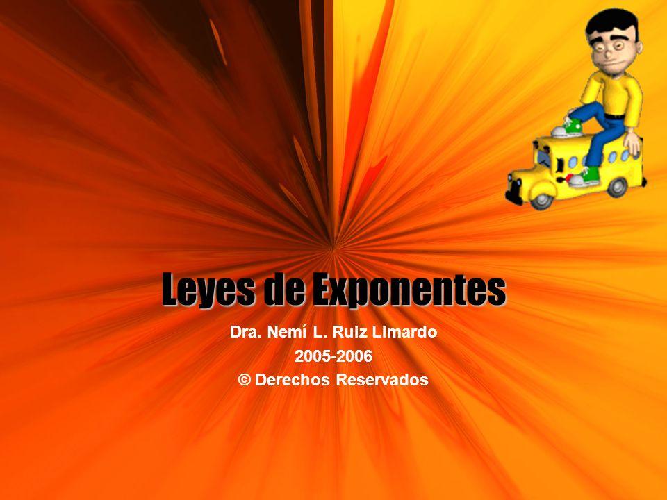 Leyes de Exponentes Dra. Nemí L. Ruiz Limardo 2005-2006 © Derechos Reservados