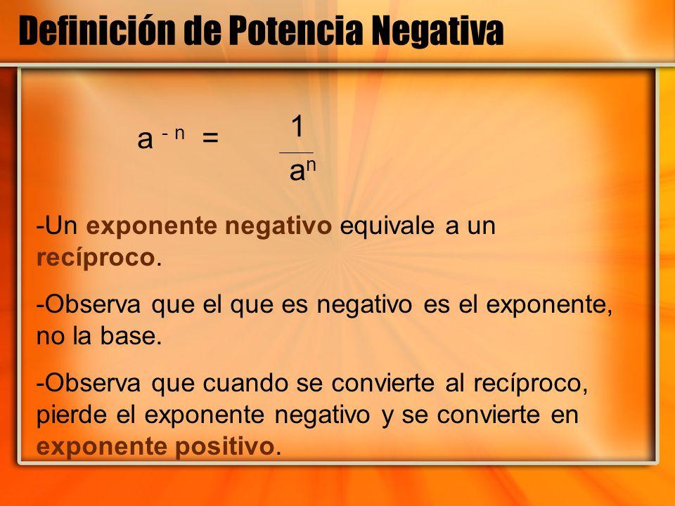 Definición de Potencia Negativa a - n = -Un exponente negativo equivale a un recíproco. -Observa que el que es negativo es el exponente, no la base. -