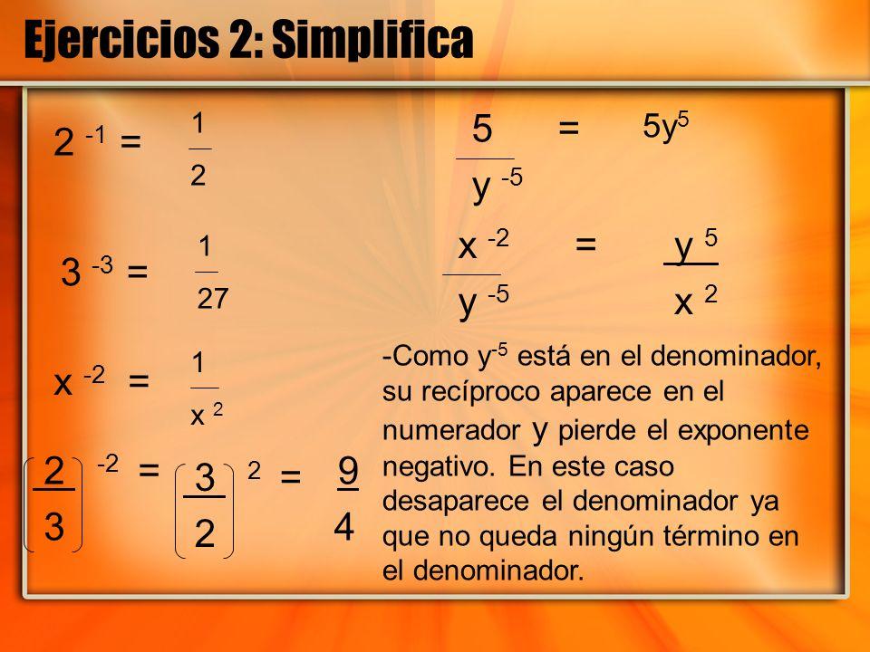 Ejercicios 2: Simplifica 2 -1 = 3 -3 = x -2 = 2 -2 = 3 5 = y -5 x -2 = y -5 1212 1 27 1 x 2 9 4 y 5 x 2 5y 5 -Como y -5 está en el denominador, su rec