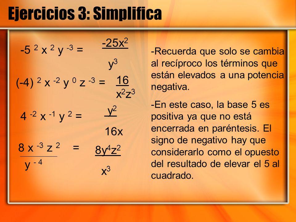 Ejercicios 3: Simplifica -5 2 x 2 y -3 = (-4) 2 x -2 y 0 z -3 = 4 -2 x -1 y 2 = 8 x -3 z 2 = y - 4 -25x 2 y 3 16 x 2 z 3 y 2 16x 8y 4 z 2 x 3 -Recuerd