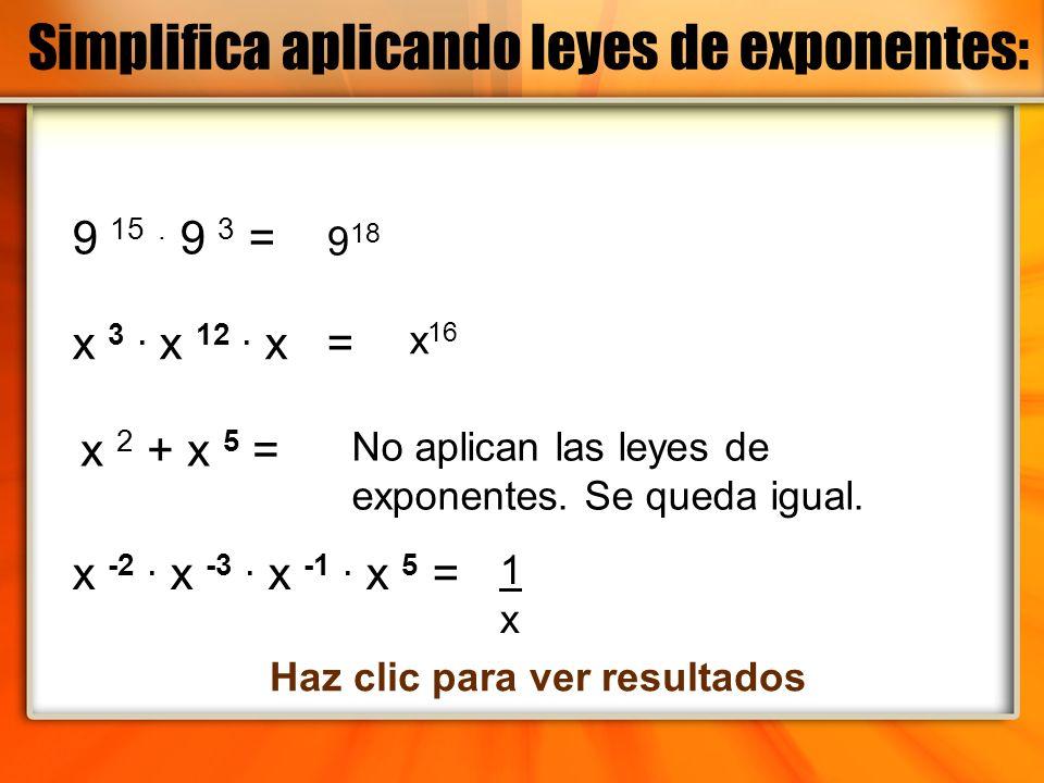 Simplifica aplicando leyes de exponentes: 9 15. 9 3 = x -2. x -3. x -1. x 5 = x 3. x 12. x = x 2 + x 5 = 9 18 x 16 No aplican las leyes de exponentes.