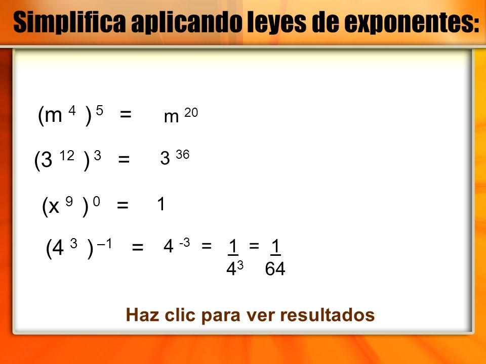 (m 4 ) 5 = (3 12 ) 3 = (4 3 ) –1 = (x 9 ) 0 = Haz clic para ver resultados m 20 3 36 1 4 -3 = 1 = 1 4 3 64 Simplifica aplicando leyes de exponentes: