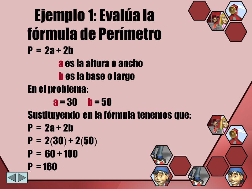 Ejemplo 1: Evalúa la fórmula de Perímetro P = 2a + 2b a es la altura o ancho b es la base o largo En el problema: a = 30 b = 50 Sustituyendo en la fór