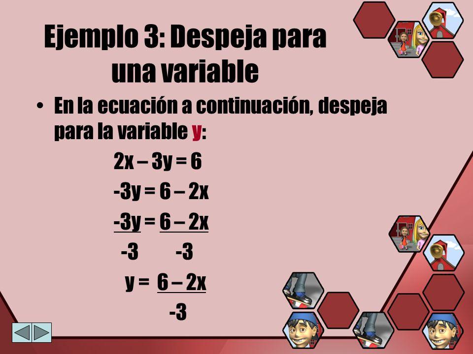 Ejemplo 3: Despeja para una variable En la ecuación a continuación, despeja para la variable y: 2x – 3y = 6 -3y = 6 – 2x -3 -3 y = 6 – 2x -3