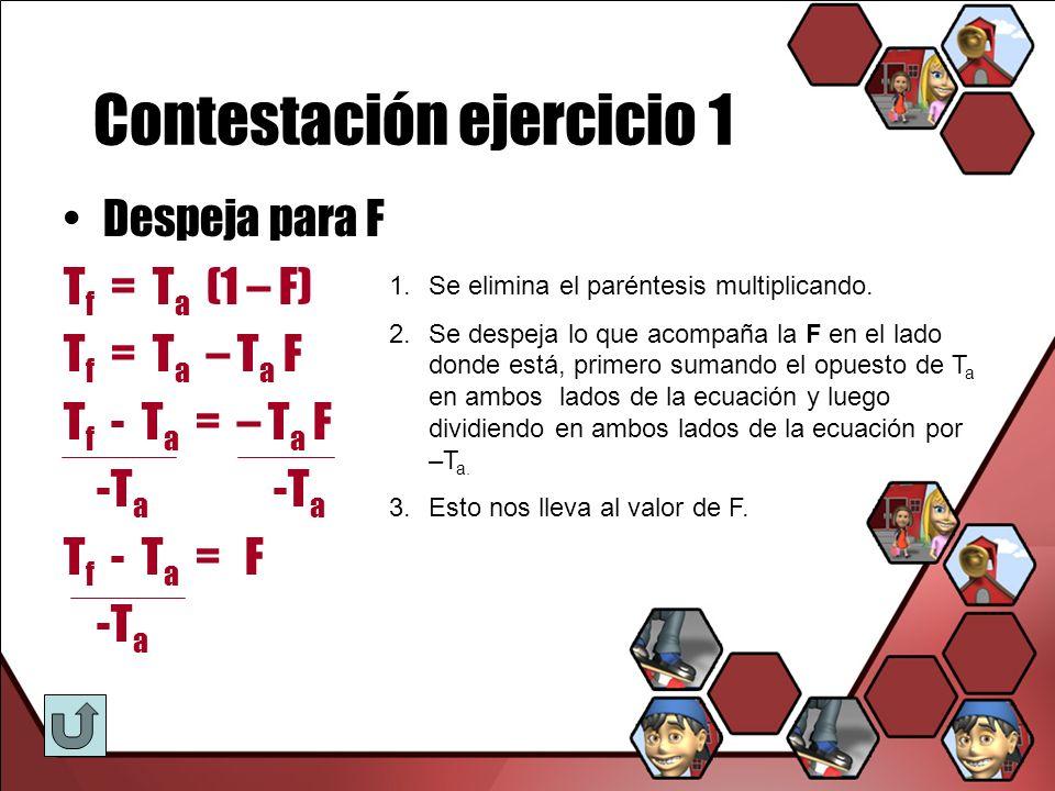 Contestación ejercicio 1 Despeja para F T f = T a (1 – F) T f = T a – T a F T f - T a = – T a F -T a -T a T f - T a = F -T a 1.Se elimina el paréntesi