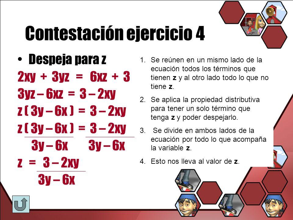 Contestación ejercicio 4 Despeja para z 2xy + 3yz = 6xz + 3 3yz – 6xz = 3 – 2xy z ( 3y – 6x ) = 3 – 2xy 3y – 6x 3y – 6x z = 3 – 2xy 3y – 6x 1.Se reúne