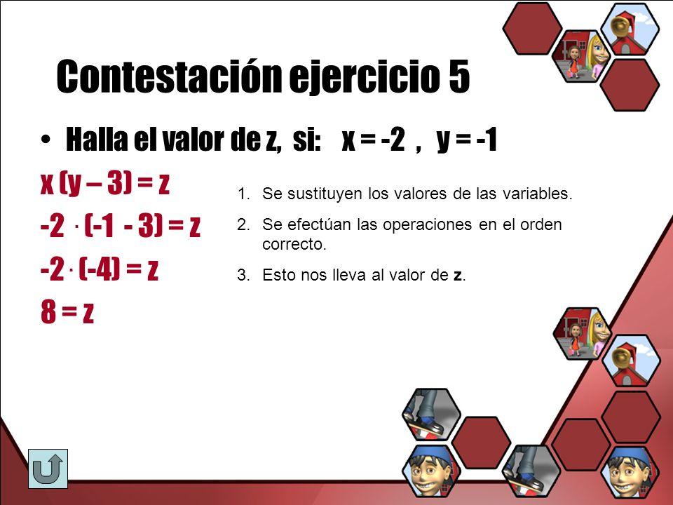 Contestación ejercicio 5 Halla el valor de z, si: x = -2, y = -1 x (y – 3) = z -2. (-1 - 3) = z -2. (-4) = z 8 = z 1.Se sustituyen los valores de las