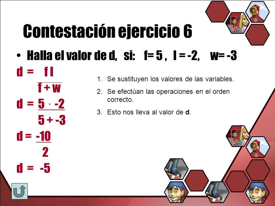 Contestación ejercicio 6 Halla el valor de d, si: f= 5, l = -2, w= -3 d = f l f + w d = 5. -2 5 + -3 d = -10 2 d = -5 1.Se sustituyen los valores de l
