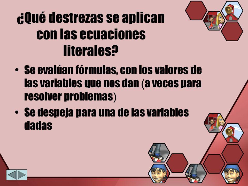 ¿Qué destrezas se aplican con las ecuaciones literales? Se evalúan fórmulas, con los valores de las variables que nos dan ( a veces para resolver prob