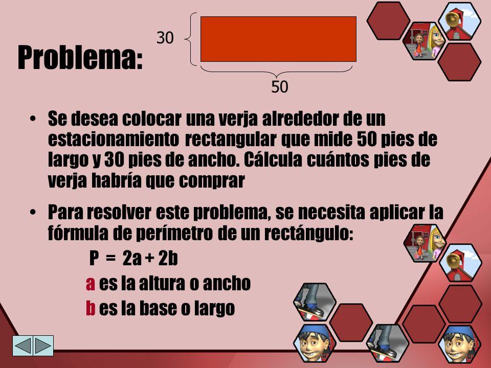 Ejemplo 1: Evalúa la fórmula de Perímetro P = 2a + 2b a es la altura o ancho b es la base o largo En el problema: a = 30 b = 50 Sustituyendo en la fórmula tenemos que: P = 2a + 2b P = 2 ( 30 ) + 2 ( 50 ) P = 60 + 100 P = 160