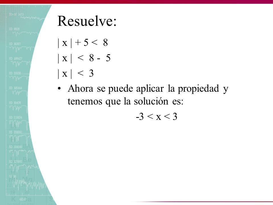 Resuelve: | x | + 5 < 8 | x | < 8 - 5 | x | < 3 Ahora se puede aplicar la propiedad y tenemos que la solución es: -3 < x < 3
