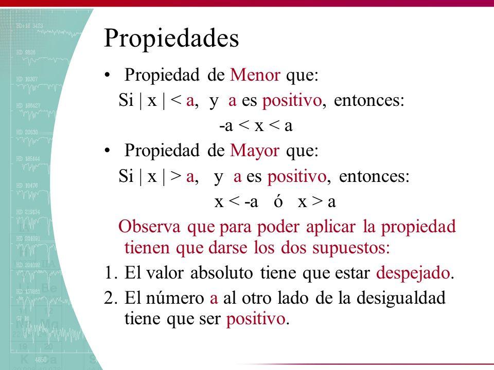 Propiedades Propiedad de Menor que: Si | x | < a, y a es positivo, entonces: -a < x < a Propiedad de Mayor que: Si | x | > a, y a es positivo, entonce