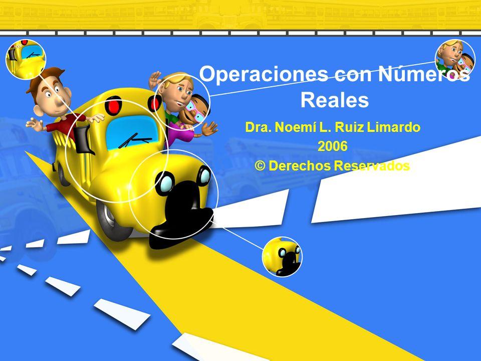 Operaciones con Números Reales Dra. Noemí L. Ruiz Limardo 2006 © Derechos Reservados
