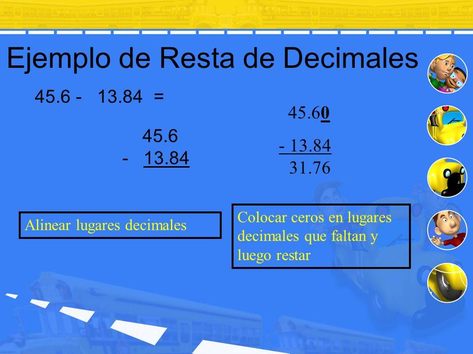 Ejemplo de Resta de Decimales 45.60 - 13.84 31.76 45.6 - 13.84 Alinear lugares decimales Colocar ceros en lugares decimales que faltan y luego restar