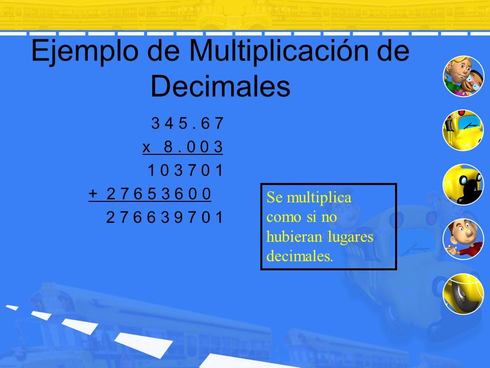 Ejemplo de Multiplicación de Decimales 3 4 5. 6 7 x 8. 0 0 3 1 0 3 7 0 1 + 2 7 6 5 3 6 0 0 2 7 6 6 3 9 7 0 1 Se multiplica como si no hubieran lugares