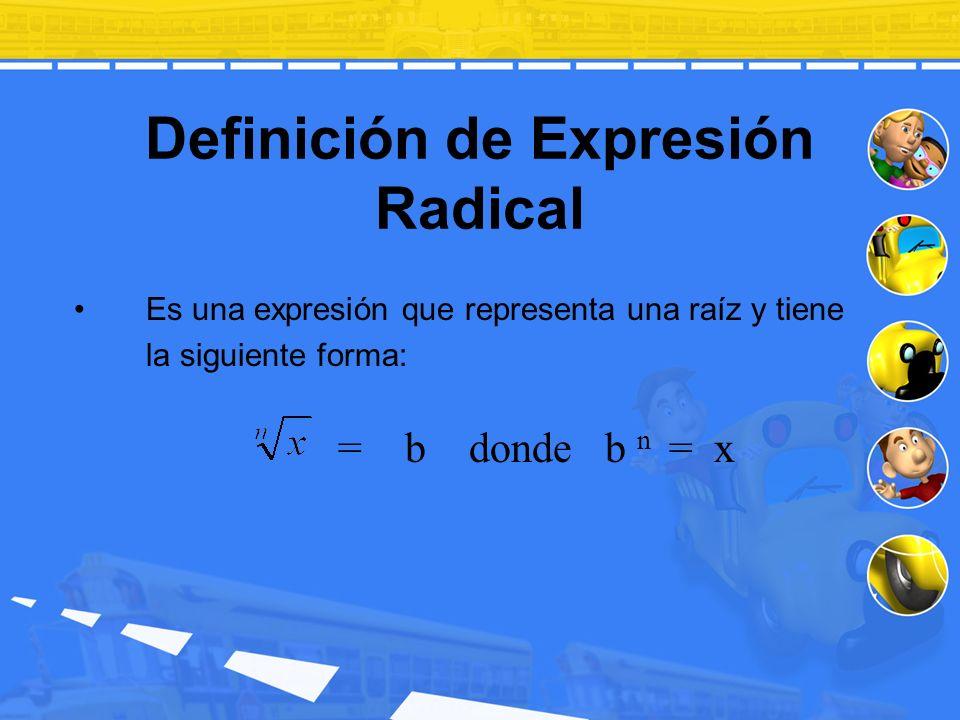 Definición de Expresión Radical Es una expresión que representa una raíz y tiene la siguiente forma: = b donde b n = x