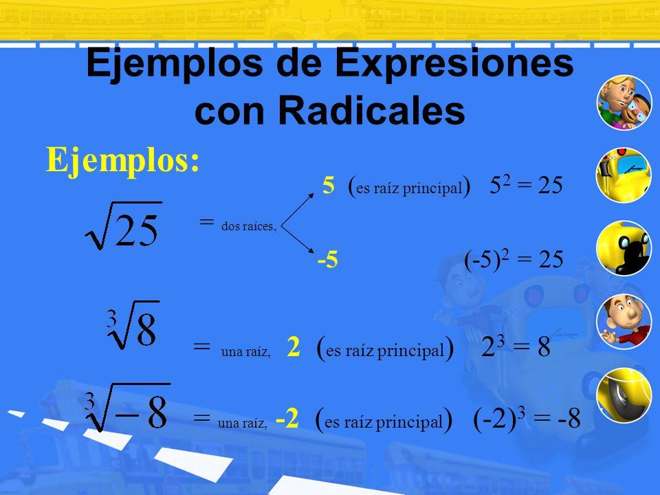 Ejemplos de Expresiones con Radicales Ejemplos: = una raíz, 2 ( es raíz principal ) 2 3 = 8 = una raíz, -2 ( es raíz principal ) (-2) 3 = -8 5 ( es ra