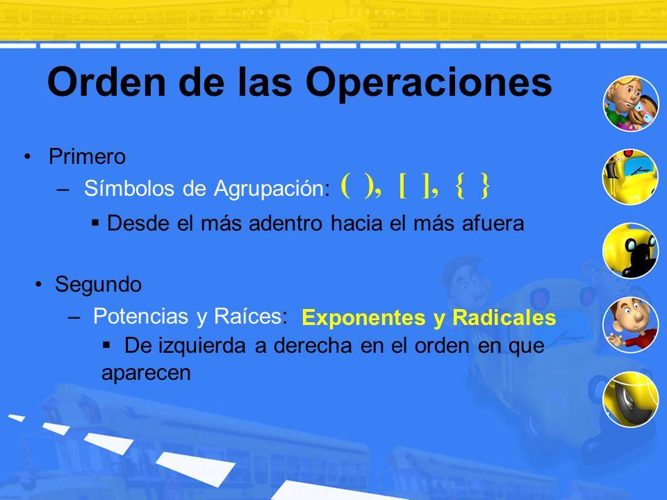 Orden de las Operaciones Primero – Símbolos de Agrupación: Segundo – Potencias y Raíces: ( ), [ ], { } Exponentes y Radicales Desde el más adentro hac