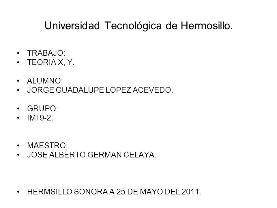 Universidad Tecnológica de Hermosillo. TRABAJO: TEORIA X, Y. ALUMNO: JORGE GUADALUPE LOPEZ ACEVEDO. GRUPO: IMI 9-2. MAESTRO: JOSE ALBERTO GERMAN CELAY