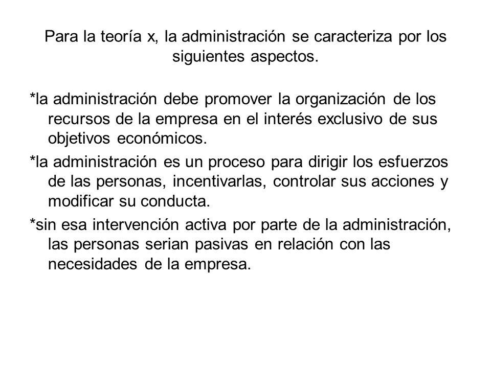 Para la teoría x, la administración se caracteriza por los siguientes aspectos. *la administración debe promover la organización de los recursos de la