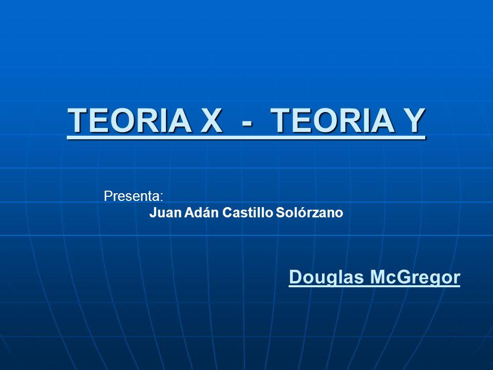 TEORIA X - TEORIA Y Douglas McGregor Presenta: Juan Adán Castillo Solórzano