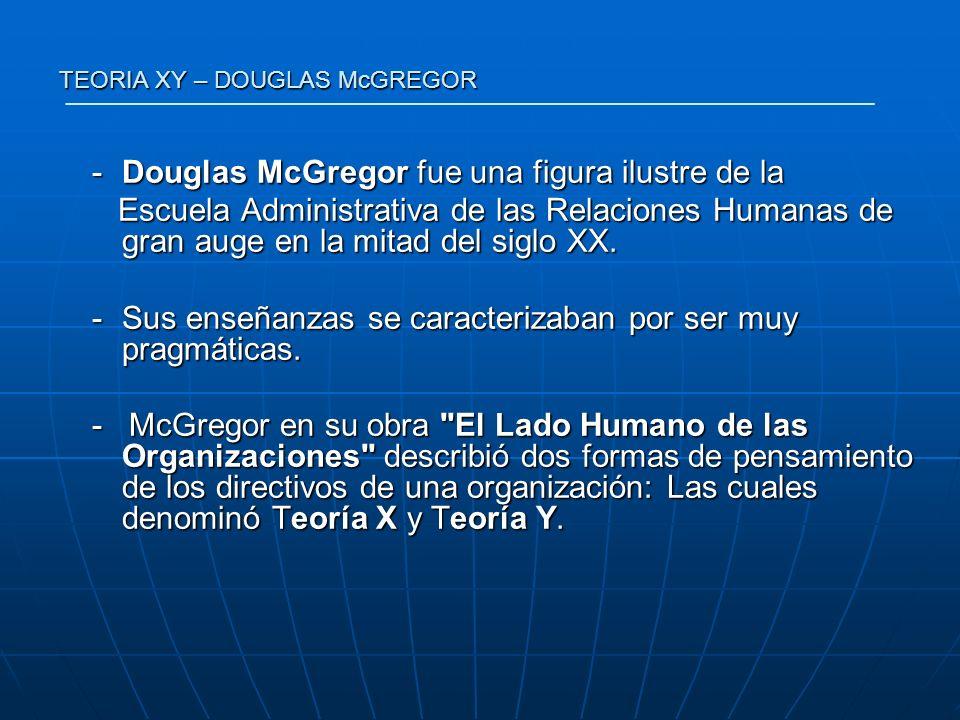 TEORIA XY – DOUGLAS McGREGOR -Douglas McGregor fue una figura ilustre de la Escuela Administrativa de las Relaciones Humanas de gran auge en la mitad