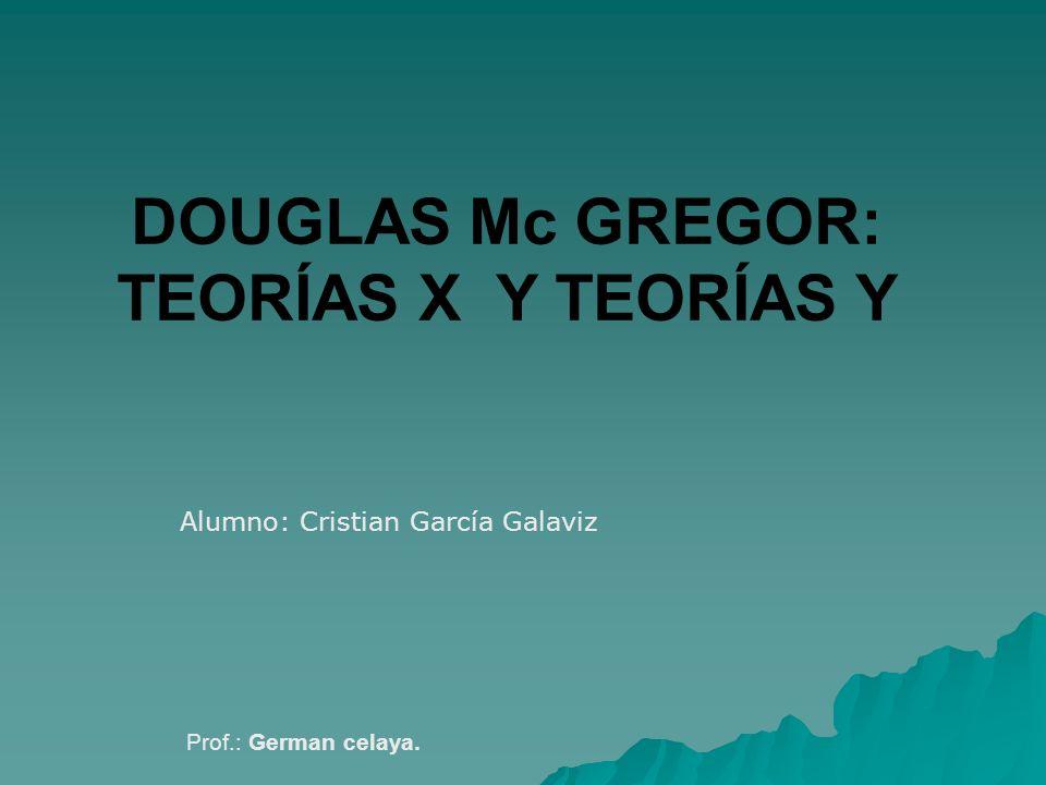 DOUGLAS Mc GREGOR: TEORÍAS X Y TEORÍAS Y Prof.: German celaya. Alumno: Cristian García Galaviz