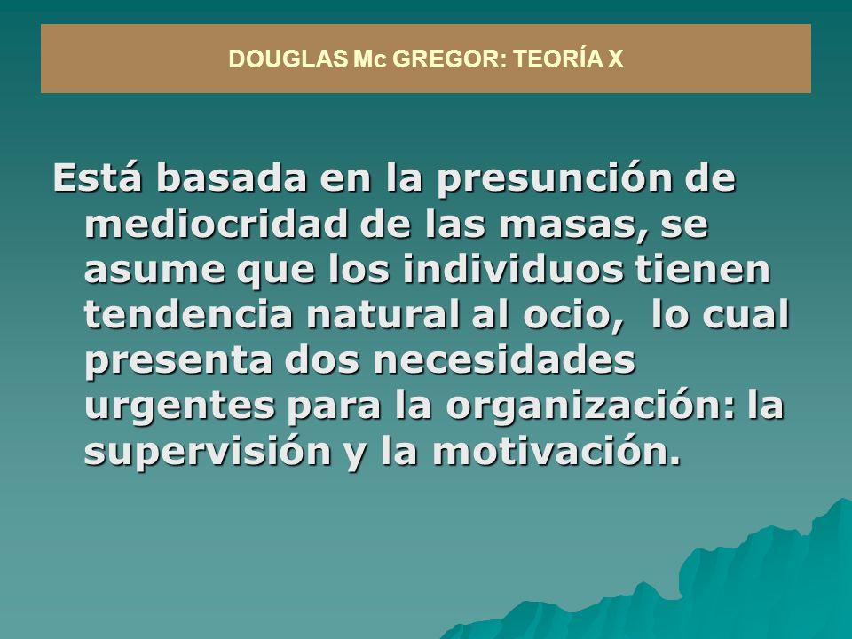 Está basada en la presunción de mediocridad de las masas, se asume que los individuos tienen tendencia natural al ocio, lo cual presenta dos necesidades urgentes para la organización: la supervisión y la motivación.