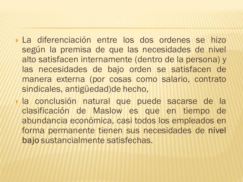 La diferenciación entre los dos ordenes se hizo según la premisa de que las necesidades de nivel alto satisfacen internamente (dentro de la persona) y
