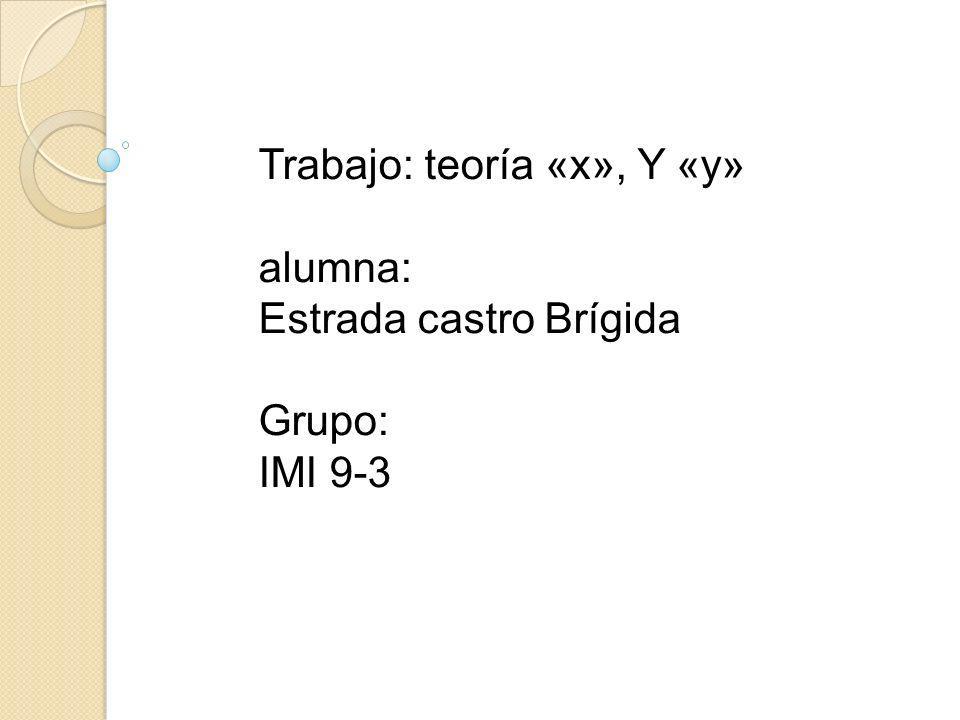 Trabajo: teoría «x», Y «y» alumna: Estrada castro Brígida Grupo: IMI 9-3