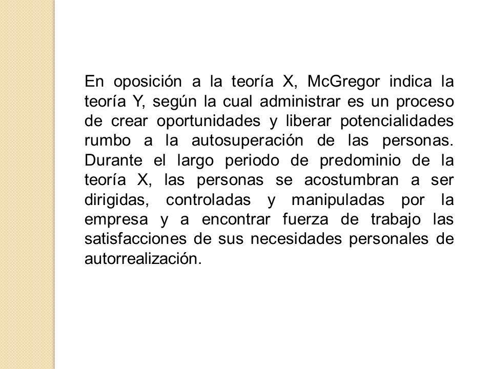 En oposición a la teoría X, McGregor indica la teoría Y, según la cual administrar es un proceso de crear oportunidades y liberar potencialidades rumb