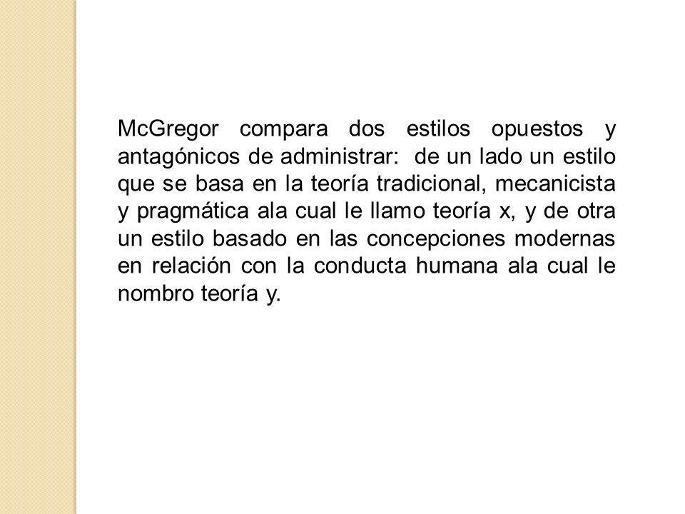 McGregor compara dos estilos opuestos y antagónicos de administrar: de un lado un estilo que se basa en la teoría tradicional, mecanicista y pragmátic
