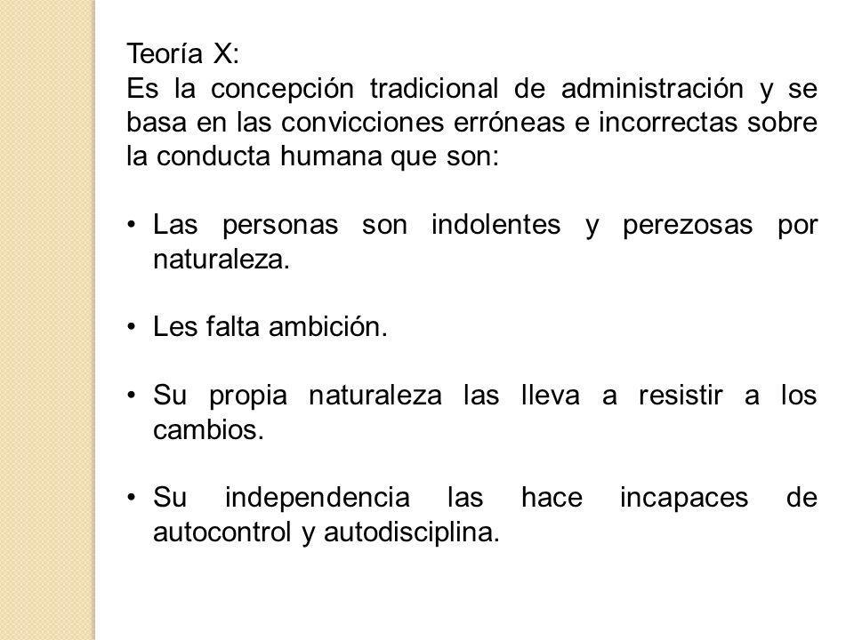 Teoría X: Es la concepción tradicional de administración y se basa en las convicciones erróneas e incorrectas sobre la conducta humana que son: Las pe