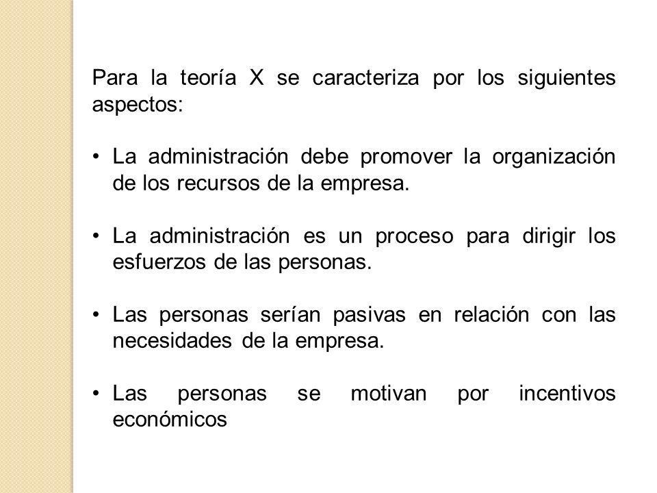 Para la teoría X se caracteriza por los siguientes aspectos: La administración debe promover la organización de los recursos de la empresa. La adminis
