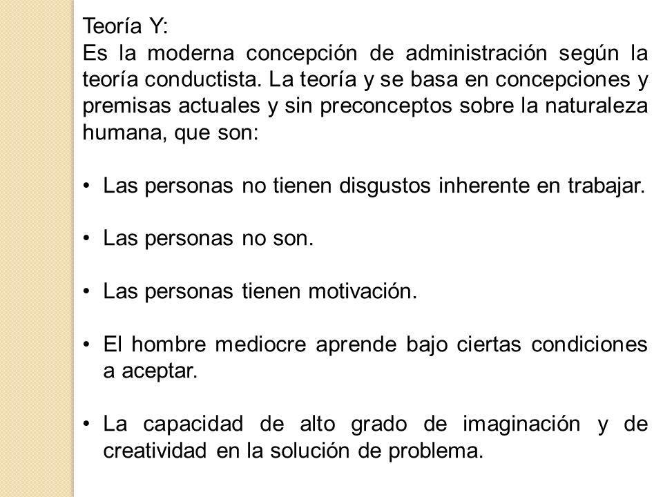 Teoría Y: Es la moderna concepción de administración según la teoría conductista. La teoría y se basa en concepciones y premisas actuales y sin precon