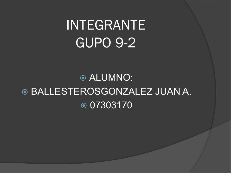 INTEGRANTE GUPO 9-2 ALUMNO: BALLESTEROSGONZALEZ JUAN A. 07303170