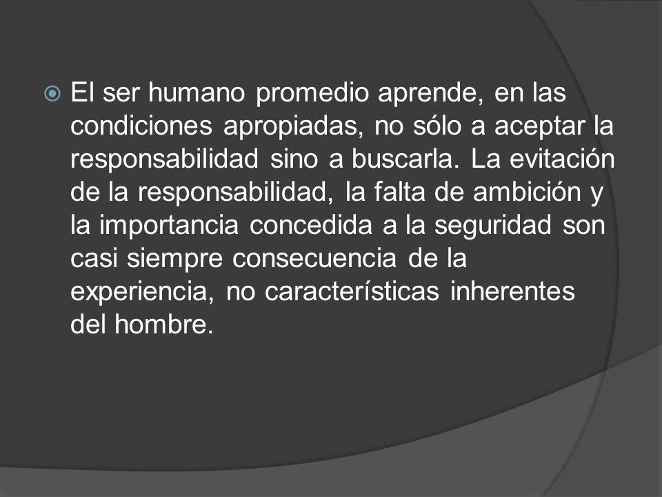 El ser humano promedio aprende, en las condiciones apropiadas, no sólo a aceptar la responsabilidad sino a buscarla.