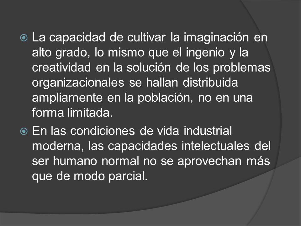 La capacidad de cultivar la imaginación en alto grado, lo mismo que el ingenio y la creatividad en la solución de los problemas organizacionales se hallan distribuida ampliamente en la población, no en una forma limitada.