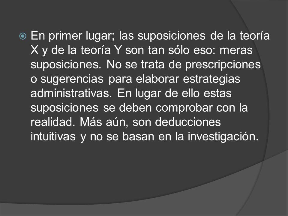 En primer lugar; las suposiciones de la teoría X y de la teoría Y son tan sólo eso: meras suposiciones.