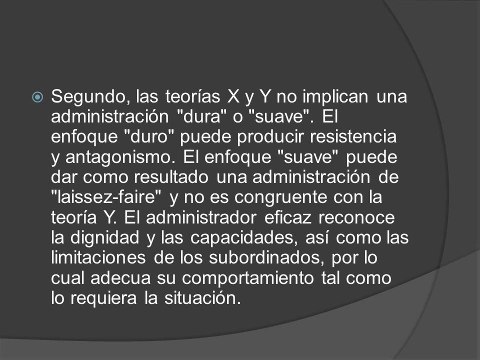 Segundo, las teorías X y Y no implican una administración dura o suave .