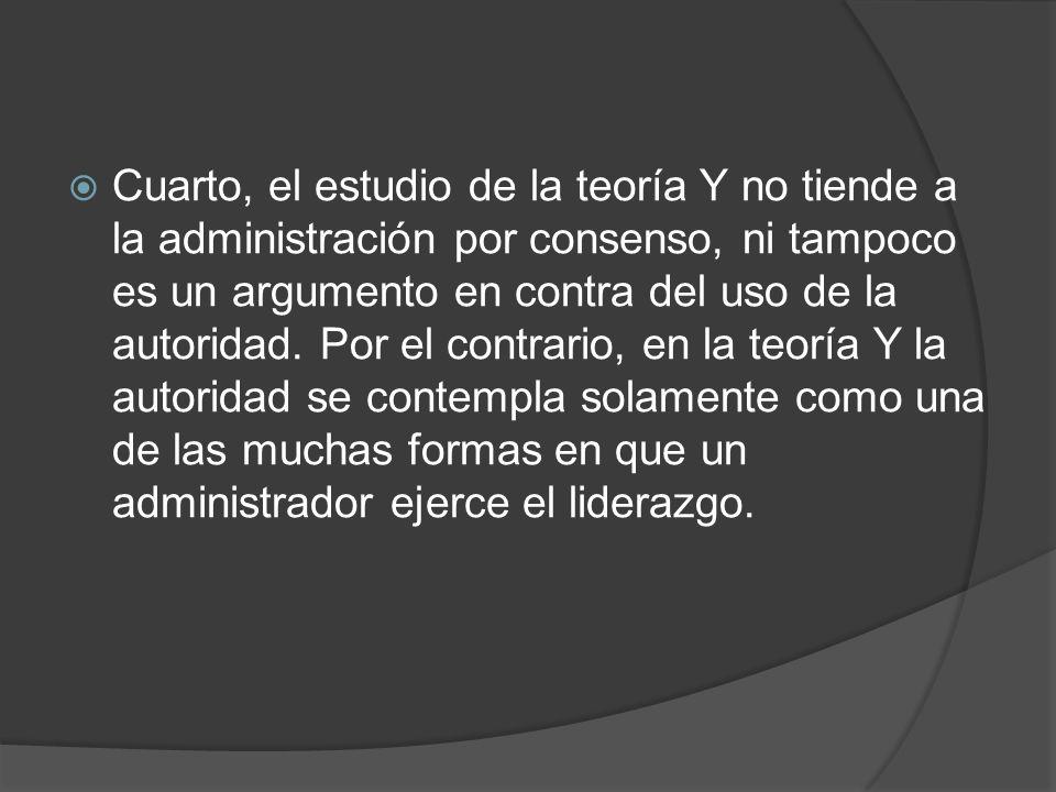 Cuarto, el estudio de la teoría Y no tiende a la administración por consenso, ni tampoco es un argumento en contra del uso de la autoridad.
