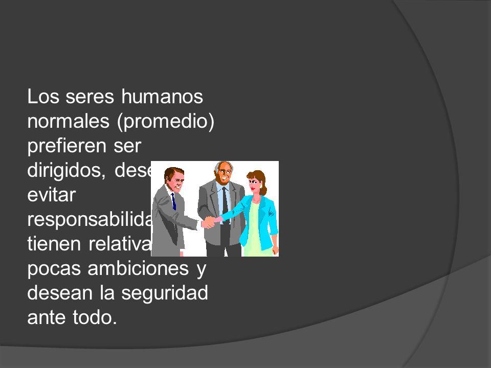 Los seres humanos normales (promedio) prefieren ser dirigidos, desean evitar responsabilidades, tienen relativamente pocas ambiciones y desean la seguridad ante todo.