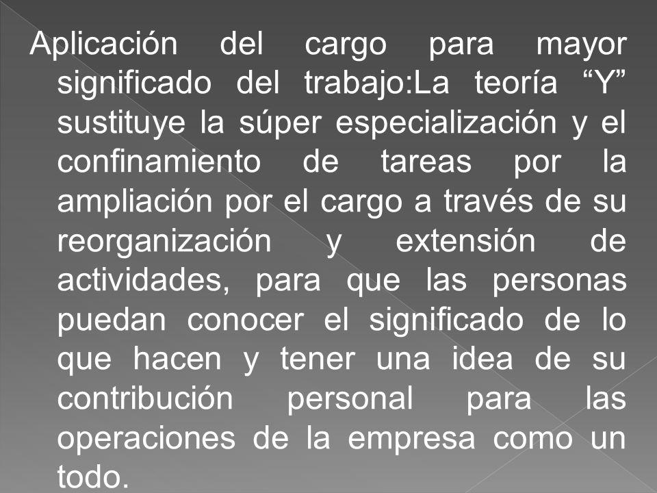 Aplicación del cargo para mayor significado del trabajo:La teoría Y sustituye la súper especialización y el confinamiento de tareas por la ampliación