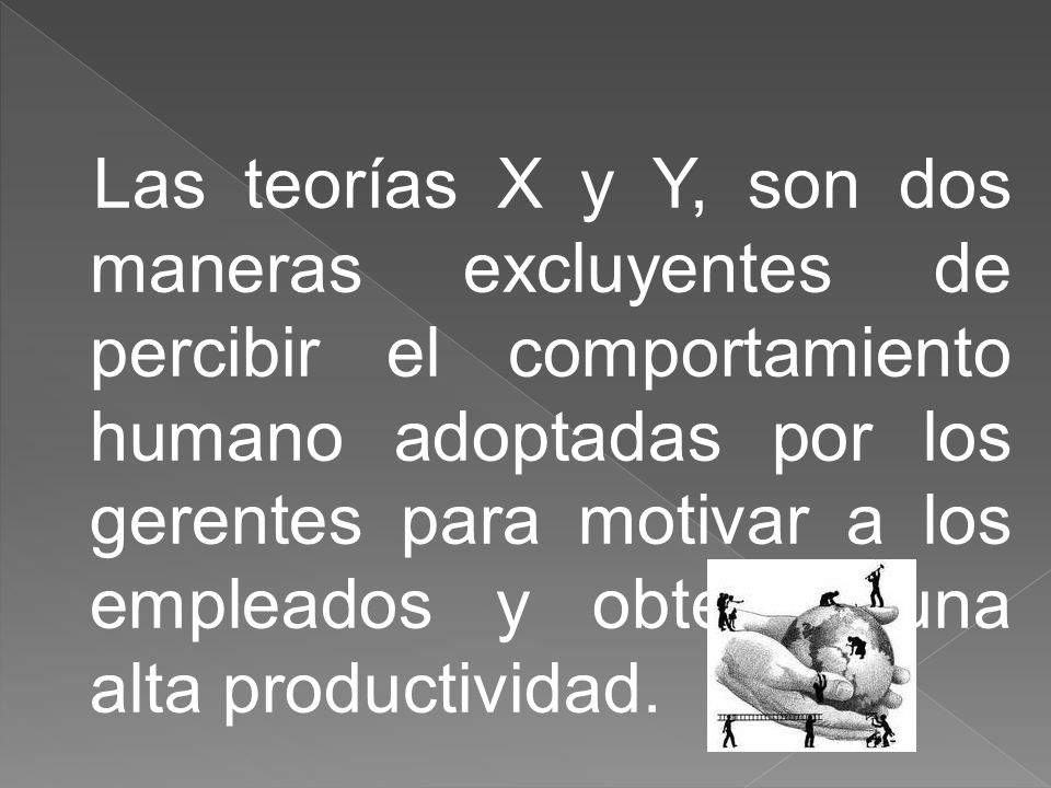Las teorías X y Y, son dos maneras excluyentes de percibir el comportamiento humano adoptadas por los gerentes para motivar a los empleados y obtener